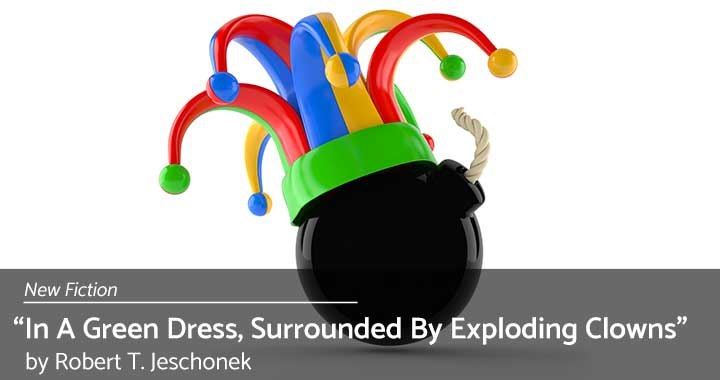 New Fiction: In A Green Dress, Surrounded By Exploding Clowns by Robert T. Jeschonek